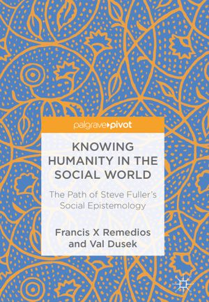 Knowing Humanity in the Social World: The Path of Steve Fuller's Social Epistemology by Francis Remedios, Val Dusek 9781137374899 eBook PDF Instant for Sale in West Covina, CA