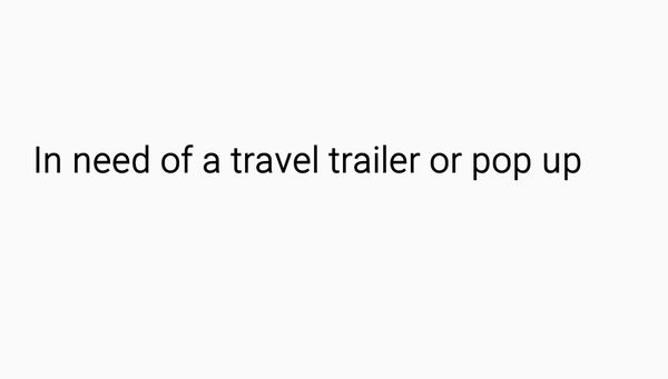 I need of rv, trailer or pop up camper