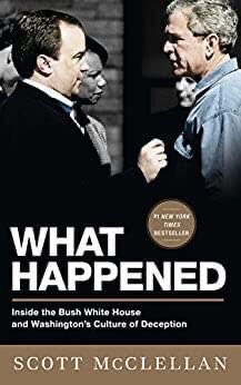 What Happened: Inside the Bush White House and Washington's Culture of Deception Hardcover Edition by Scott McClellan (Author)